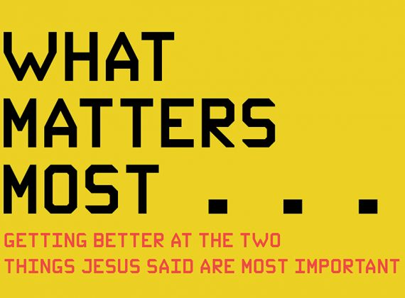 WHAT MATTERS MOST: Getting Better at the Two Things Jesus Said Are Most Important